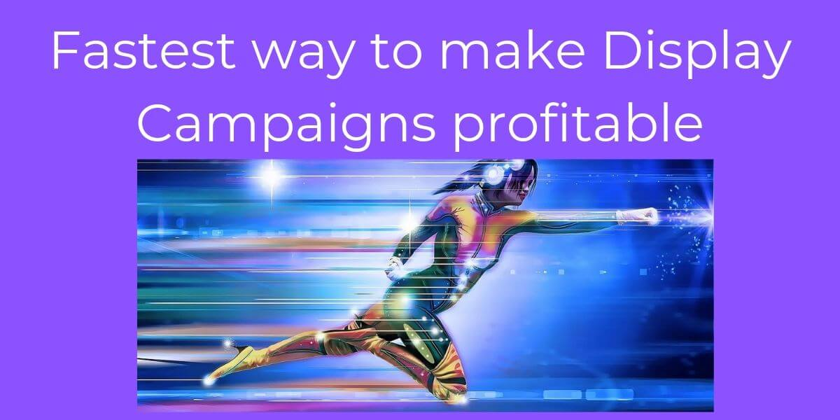 Fastest way to make Display Campaigns profitable