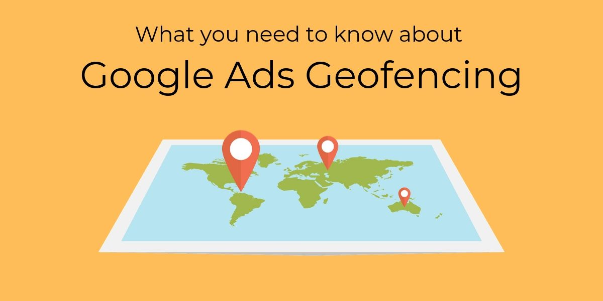 What you need to know about Google Ads Geofencing?